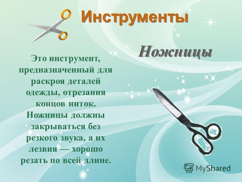 Инструменты Ножницы Это инструмент, предназначенный для раскроя деталей одежды, отрезания концов ниток. Ножницы должны закрываться без резкого звука, а их лезвия хорошо резать по всей длине.
