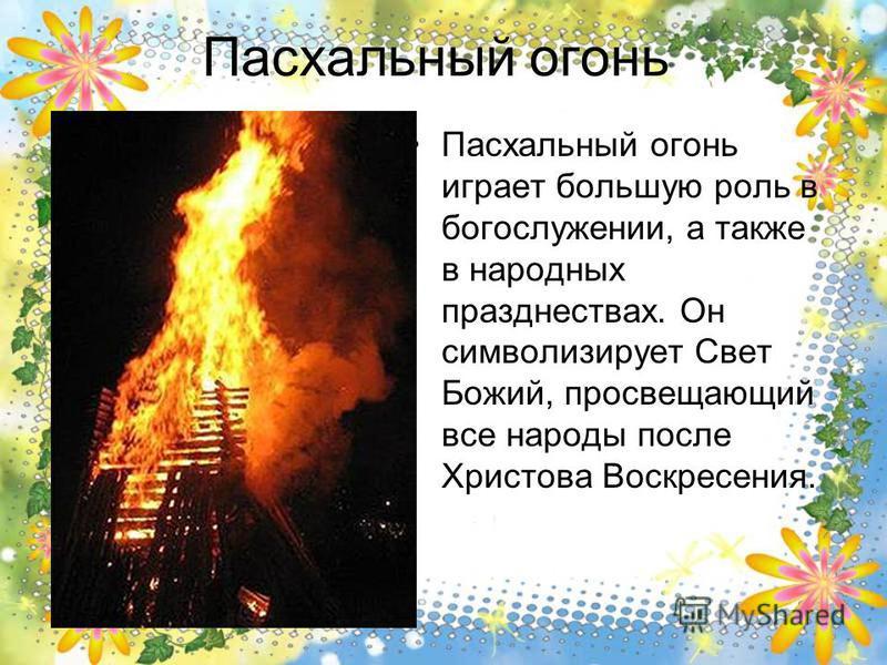 Пасхальный огонь Пасхальный огонь играет большую роль в богослужении, а также в народных празднествах. Он символизирует Свет Божий, просвещающий все народы после Христова Воскресения.