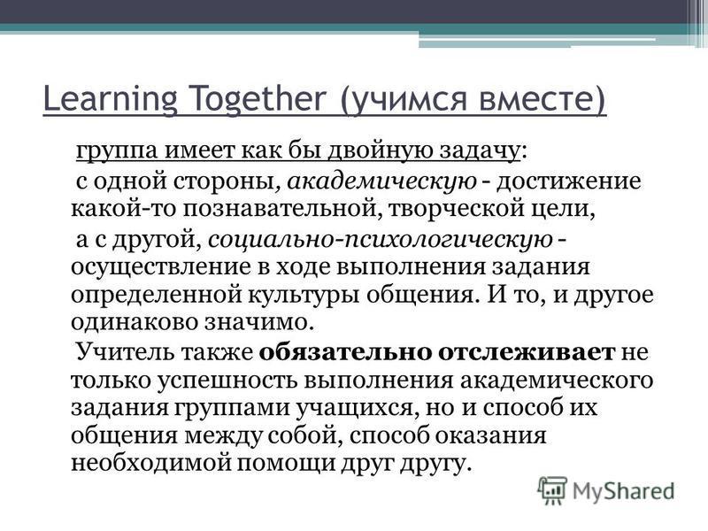 Learning Together (учимся вместе) группа имеет как бы двойную задачу: с одной стороны, академическую - достижение какой-то познавательной, творческой цели, а с другой, социально-психологическую - осуществление в ходе выполнения задания определенной к