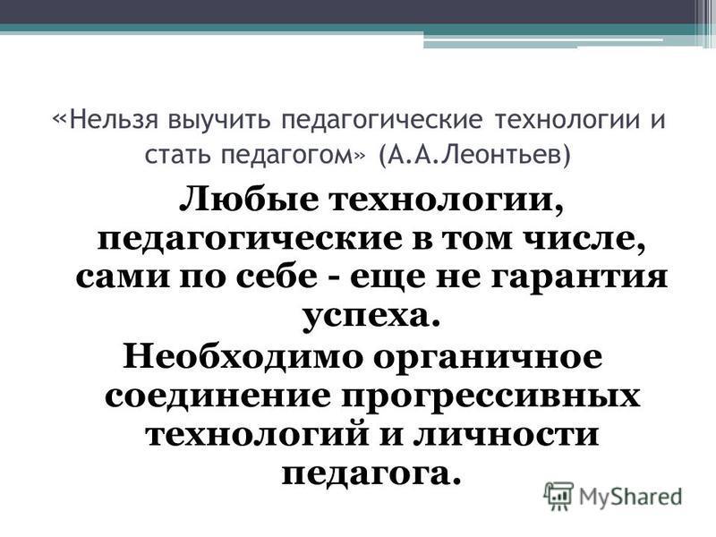 « Нельзя выучить педагогические технологии и стать педагогом» (А.А.Леонтьев) Любые технологии, педагогические в том числе, сами по себе - еще не гарантия успеха. Необходимо органичное соединение прогрессивных технологий и личности педагога.