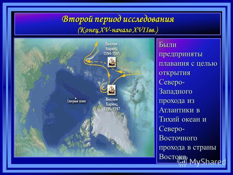 Второй период исследования (Конец XV-начало XVIIвв.) Были предприняты плавания с целью открытия Северо- Западного прохода из Атлантики в Тихий океан и Северо- Восточного прохода в страны Востока.