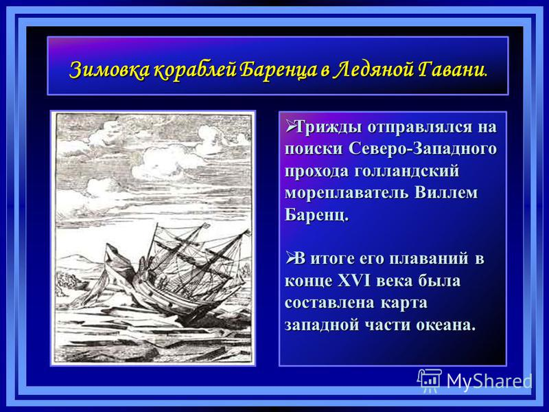 Зимовка кораблей Баренца в Ледяной Гавани. Трижды отправлялся на поиски Северо-Западного прохода голландский мореплаватель Виллем Баренц. Трижды отправлялся на поиски Северо-Западного прохода голландский мореплаватель Виллем Баренц. В итоге его плава