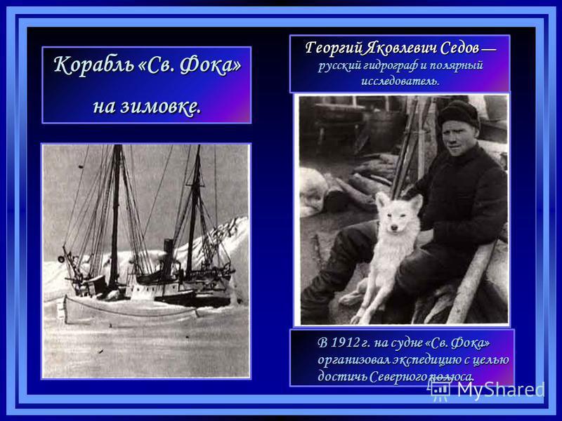 Корабль «Св. Фока» на зимовке. В 1912 г. на судне «Св. Фока» организовал экспедицию с целью достичь Северного полюса. Георгий Яковлевич Седов Георгий Яковлевич Седов русский гидрограф и полярный исследователь.