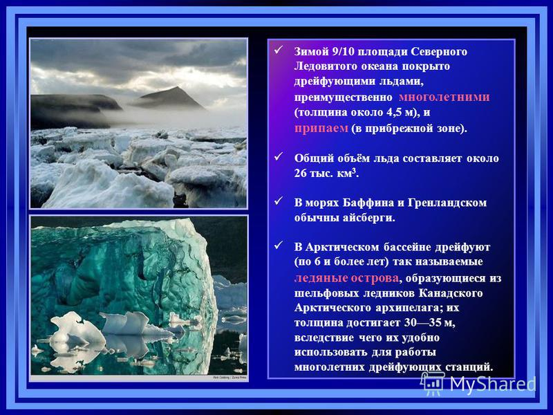 Зимой 9/10 площади Северного Ледовитого океана покрыто дрейфующими льдами, преимущественно многолетними (толщина около 4,5 м), и припаем (в прибрежной зоне). Общий объём льда составляет около 26 тыс. км 3. В морях Баффина и Гренландском обычны айсбер