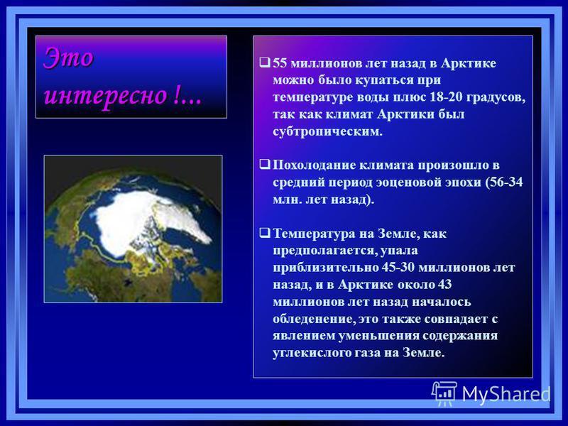 55 миллионов лет назад в Арктике можно было купаться при температуре воды плюс 18-20 градусов, так как климат Арктики был субтропическим. Похолодание климата произошло в средний период эоценовой эпохи (56-34 млн. лет назад). Температура на Земле, как