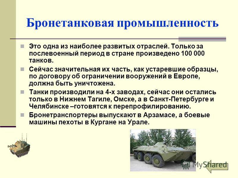 Бронетанковая промышленность Это одна из наиболее развитых отраслей. Только за послевоенный период в стране произведено 100 000 танков. Сейчас значительная их часть, как устаревшие образцы, по договору об ограничении вооружений в Европе, должна быть