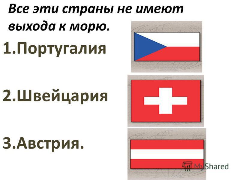 Все эти страны не имеют выхода к морю. 1. Португалия 2. Швейцария 3.Австрия.