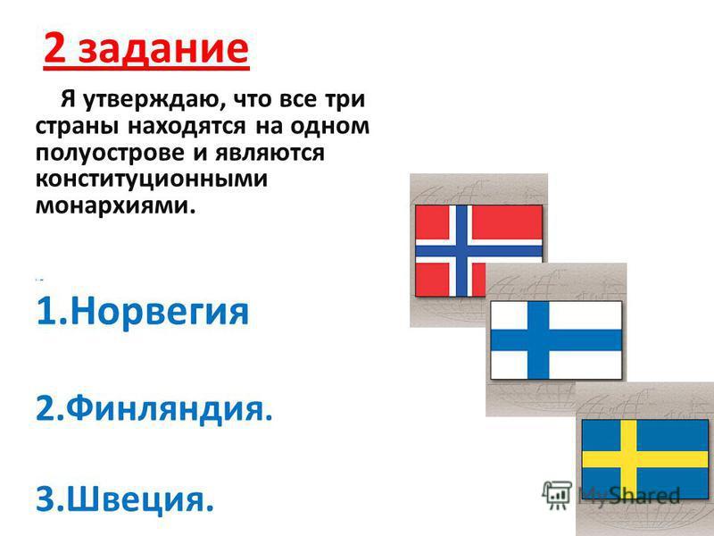 2 задание Я утверждаю, что все три страны находятся на одном полуострове и являются конституционными монархиями. 1….аа 1. Норвегия 2.Финляндия. 3.Швеция. 1.