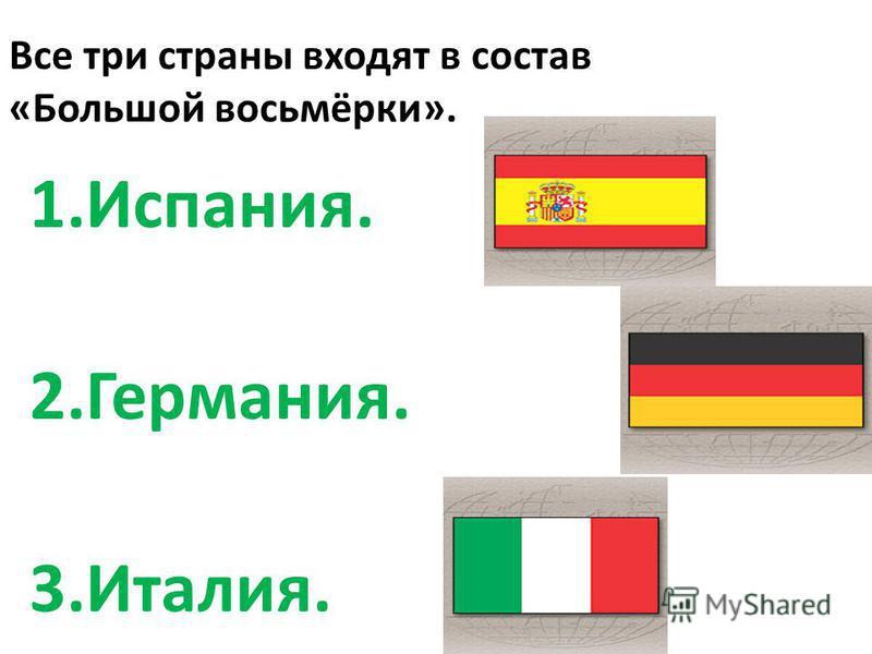 Все три страны входят в состав «Большой восьмёрки». 1.Испания. 2.Германия. 3.Италия.