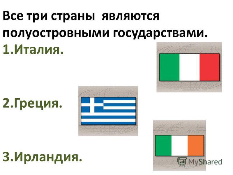 Все три страны являются полуостровными государствами. 1.Италия. 2.Греция. 3.Ирландия.