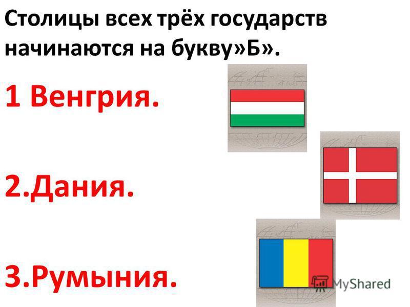 Столицы всех трёх государств начинаются на букву»Б». 1 Венгрия. 2.Дания. 3.Румыния.