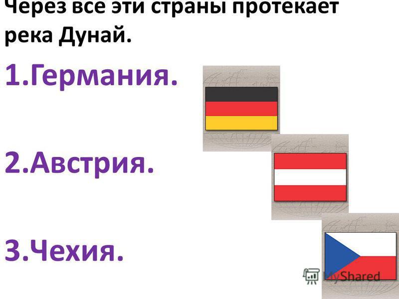 Через все эти страны протекает река Дунай. 1.Германия. 2.Австрия. 3.Чехия.