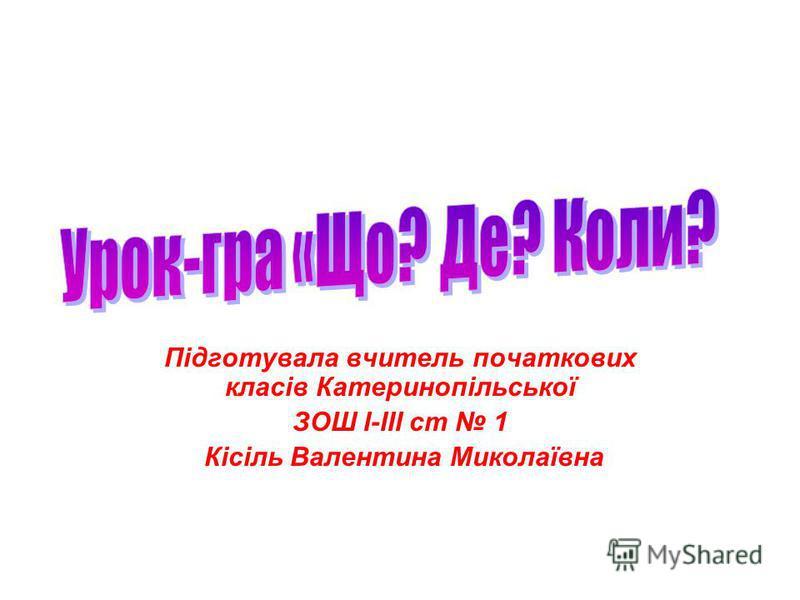 Підготувала вчитель початкових класів Катеринопільської ЗОШ І-ІІІ ст 1 Кісіль Валентина Миколаївна