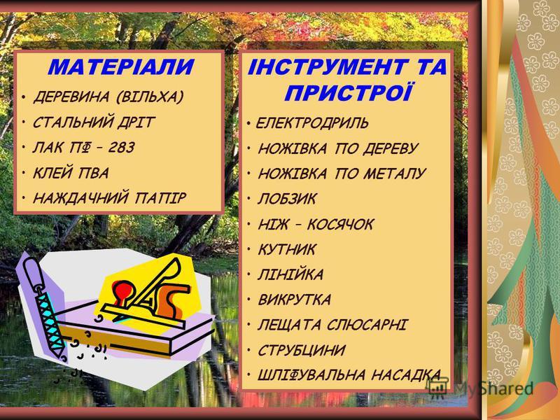 МАТЕРІАЛИ ДЕРЕВИНА (ВІЛЬХА) СТАЛЬНИЙ ДРІТ ЛАК ПФ – 283 КЛЕЙ ПВА НАЖДАЧНИЙ ПАПІР МАТЕРІАЛИ ДЕРЕВИНА (ВІЛЬХА) СТАЛЬНИЙ ДРІТ ЛАК ПФ – 283 КЛЕЙ ПВА НАЖДАЧНИЙ ПАПІР ІНСТРУМЕНТ ТА ПРИСТРОЇ ЕЛЕКТРОДРИЛЬ НОЖІВКА ПО ДЕРЕВУ НОЖІВКА ПО МЕТАЛУ ЛОБЗИК НІЖ – КОСЯЧ