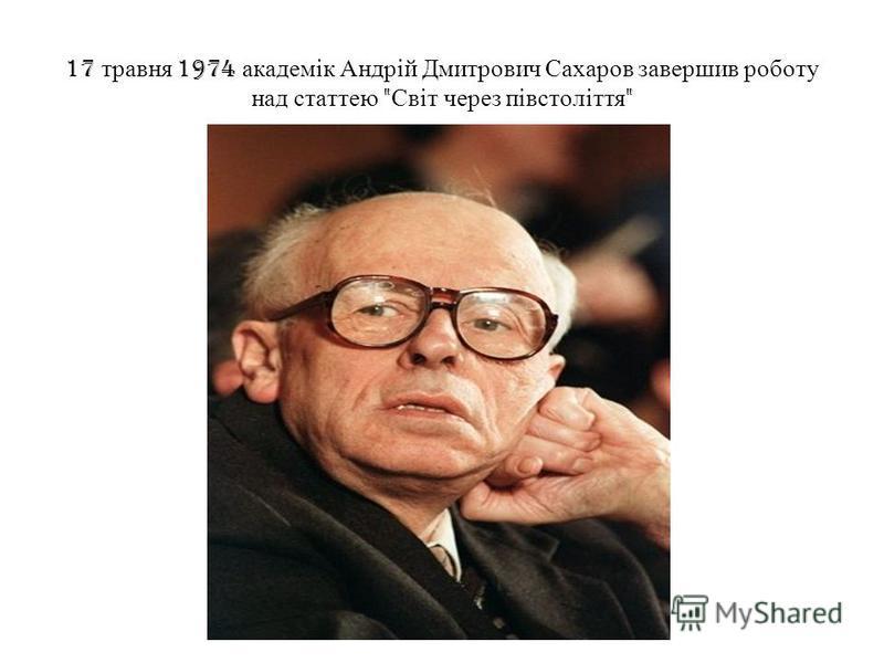 17 травня 1974 академік Андрій Дмитрович Сахаров завершив роботу над статтею  Світ через півстоліття