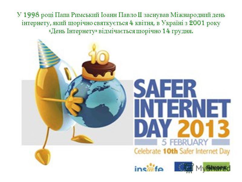 У 1998 році Папа Римський Іоанн Павло II заснував Міжнародний день інтернету, який щорічно святкується 4 квітня, в Україні з 2001 року « День Інтернету » відмічається щорічно 14 грудня.