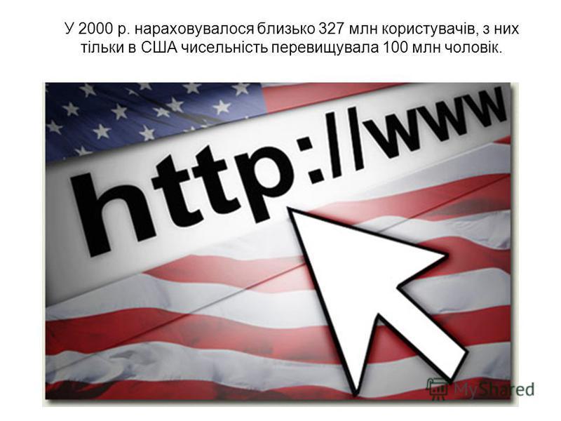 У 2000 р. нараховувалося близько 327 млн користувачів, з них тільки в США чисельність перевищувала 100 млн чоловік.