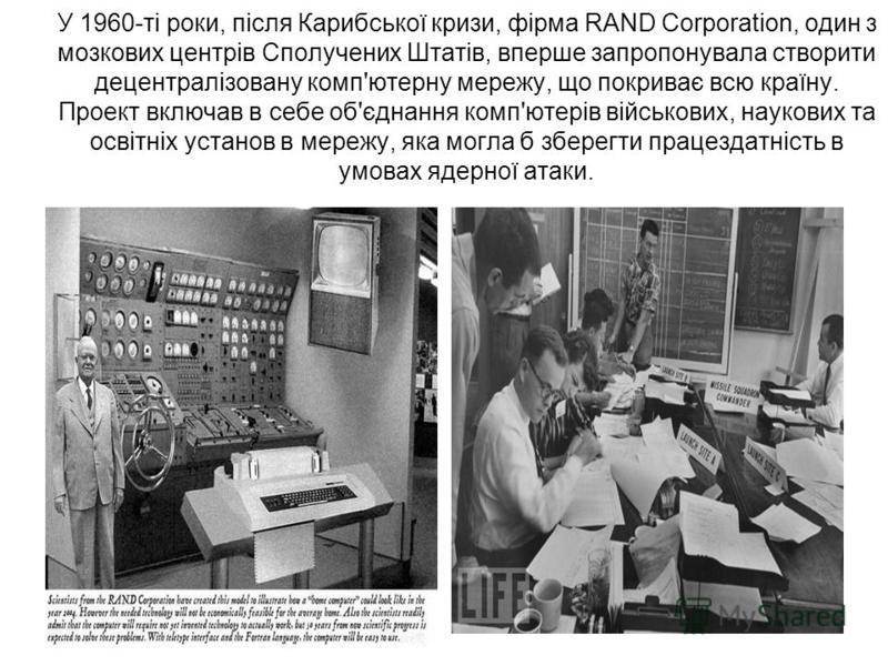 У 1960-ті роки, після Карибської кризи, фірма RAND Corporation, один з мозкових центрів Сполучених Штатів, вперше запропонувала створити децентралізовану комп'ютерну мережу, що покриває всю країну. Проект включав в себе об'єднання комп'ютерів військо