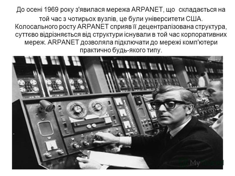 До осені 1969 року з'явилася мережа ARPANET, що складається на той час з чотирьох вузлів, це були університети США. Колосального росту ARPANET сприяв її децентралізована структура, суттєво відрізняється від структури існували в той час корпоративних