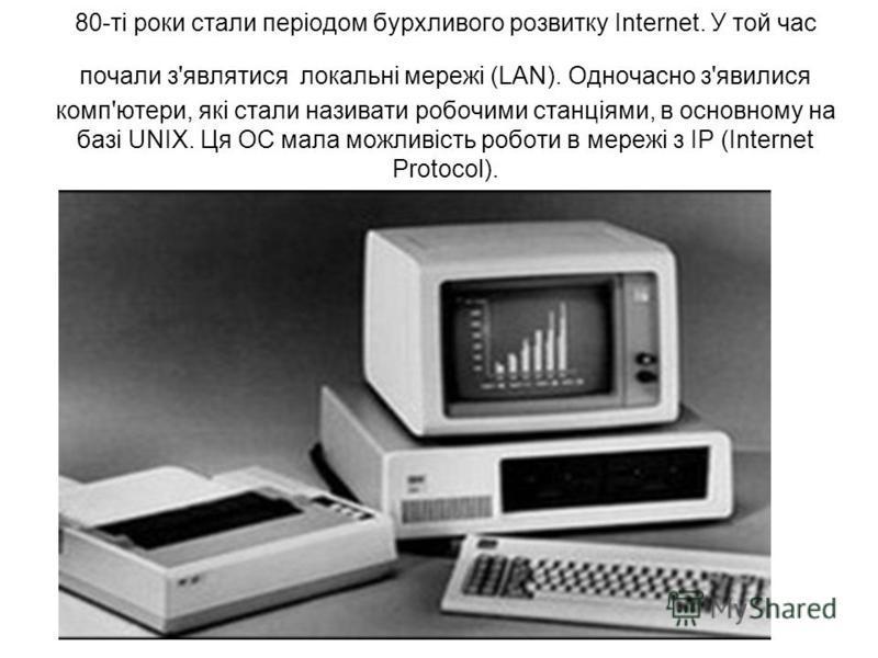 80-ті роки стали періодом бурхливого розвитку Internet. У той час почали з'являтися локальні мережі (LAN). Одночасно з'явилися комп'ютери, які стали називати робочими станціями, в основному на базі UNIX. Ця ОС мала можливість роботи в мережі з IP (In
