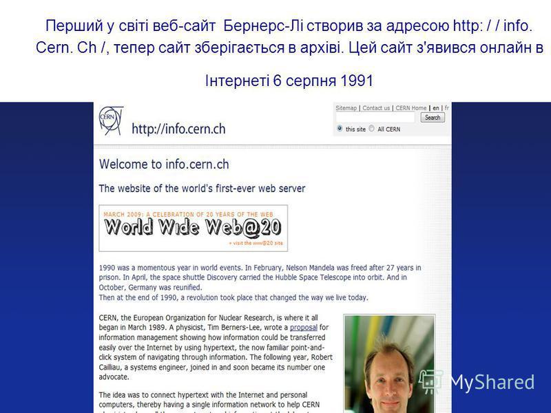 Перший у світі веб-сайт Бернерс-Лі створив за адресою http: / / info. Cern. Ch /, тепер сайт зберігається в архіві. Цей сайт з'явився онлайн в Інтернеті 6 серпня 1991