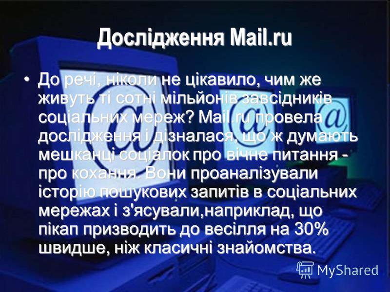 Дослідження Mail.ru До речі, ніколи не цікавило, чим же живуть ті сотні мільйонів завсідників соціальних мереж? Mail.ru провела дослідження і дізналася, що ж думають мешканці соціалок про вічне питання - про кохання. Вони проаналізували історію пошук