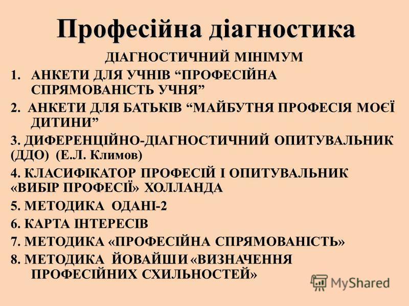 Професійна діагностика ДІАГНОСТИЧНИЙ МІНІМУМ 1.АНКЕТИ ДЛЯ УЧНІВ ПРОФЕСІЙНА СПРЯМОВАНІСТЬ УЧНЯ 2. АНКЕТИ ДЛЯ БАТЬКІВ МАЙБУТНЯ ПРОФЕСІЯ МОЄЇ ДИТИНИ 3. ДИФЕРЕНЦІЙНО-ДІАГНОСТИЧНИЙ ОПИТУВАЛЬНИК (ДДО) (Е.Л. Климов) 4. КЛАСИФІКАТОР ПРОФЕСІЙ І ОПИТУВАЛЬНИК «
