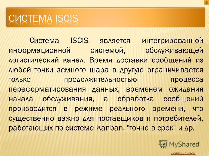 Система ISCIS является интегрированной информационной системой, обслуживающей логистический канал. Время доставки сообщений из любой точки земного шара в другую ограничивается только продолжительностью процесса переформатирования данных, временем ожи