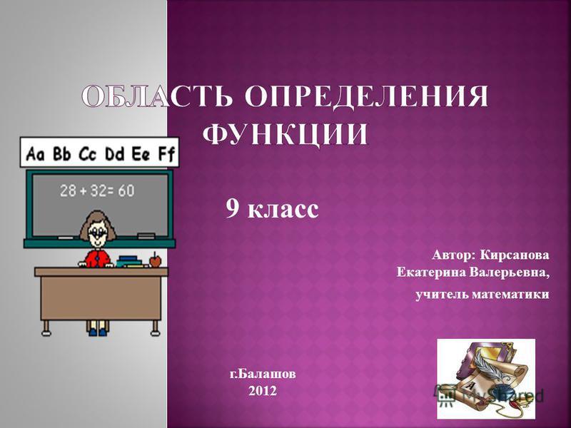 Автор: Кирсанова Екатерина Валерьевна, учитель математики г.Балашов 2012 9 класс