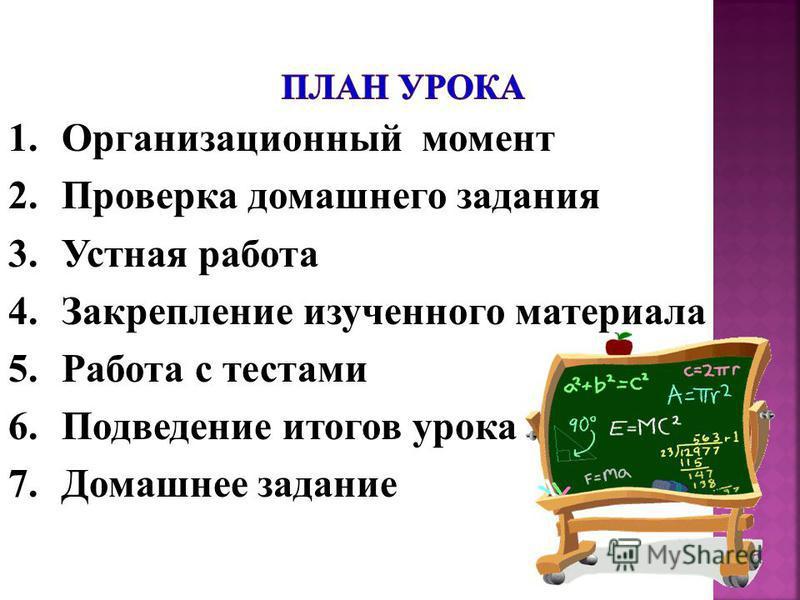 1. Организационный момент 2. Проверка домашнего задания 3. Устная работа 4. Закрепление изученного материала 5. Работа с тестами 6. Подведение итогов урока 7. Домашнее задание