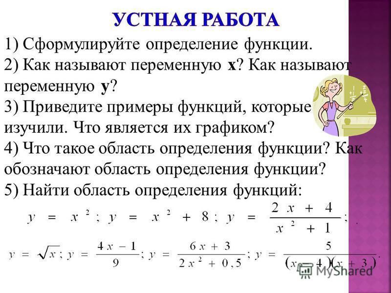1) Сформулируйте определение функции. 2) Как называют переменную х? Как называют переменную у? 3) Приведите примеры функций, которые изучили. Что является их графиком? 4) Что такое область определения функции? Как обозначают область определения функц