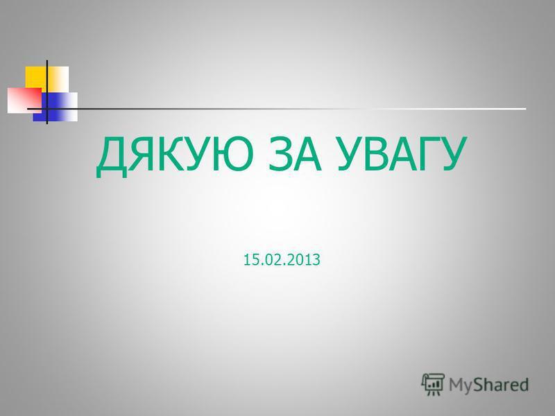 ДЯКУЮ ЗА УВАГУ 15.02.2013