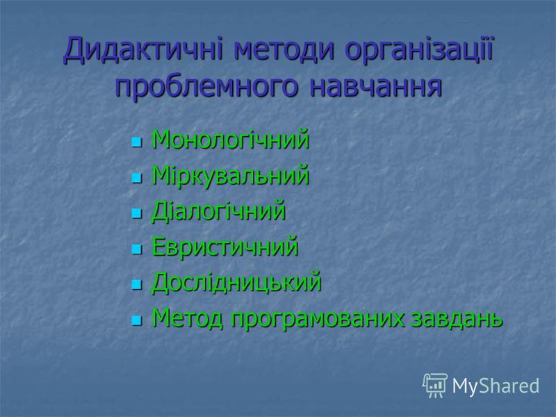 Дидактичні методи організації проблемного навчання Монологічний Монологічний Міркувальний Міркувальний Діалогічний Діалогічний Евристичний Евристичний Дослідницький Дослідницький Метод програмованих завдань Метод програмованих завдань