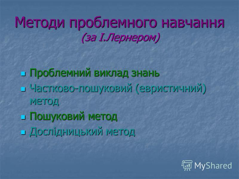 Методи проблемного навчання (за І.Лернером) Проблемний виклад знань Частково-пошуковий (евристичний) метод Пошуковий метод Дослідницький метод