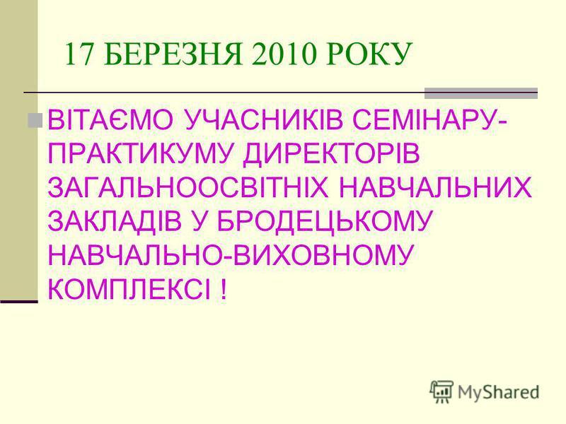 17 БЕРЕЗНЯ 2010 РОКУ ВІТАЄМО УЧАСНИКІВ СЕМІНАРУ- ПРАКТИКУМУ ДИРЕКТОРІВ ЗАГАЛЬНООСВІТНІХ НАВЧАЛЬНИХ ЗАКЛАДІВ У БРОДЕЦЬКОМУ НАВЧАЛЬНО-ВИХОВНОМУ КОМПЛЕКСІ !