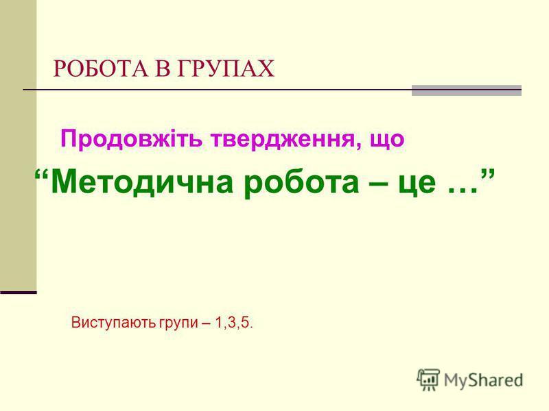 РОБОТА В ГРУПАХ Продовжіть твердження, що Методична робота – це … Виступають групи – 1,3,5.