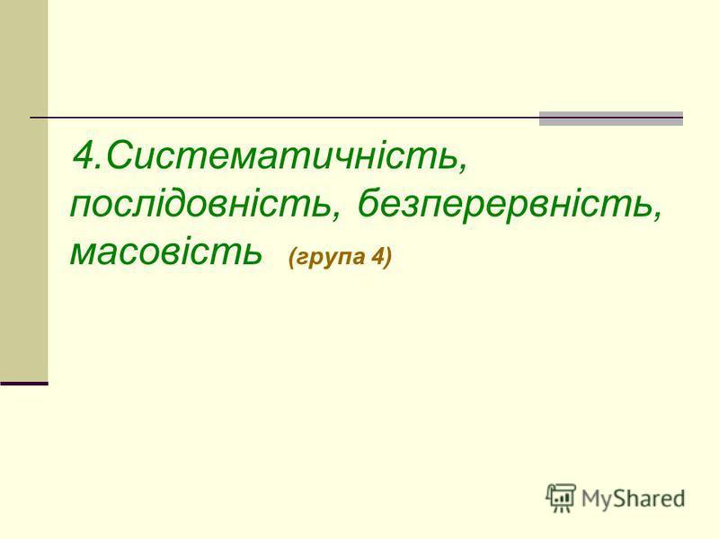 4.Систематичність, послідовність, безперервність, масовість (група 4)