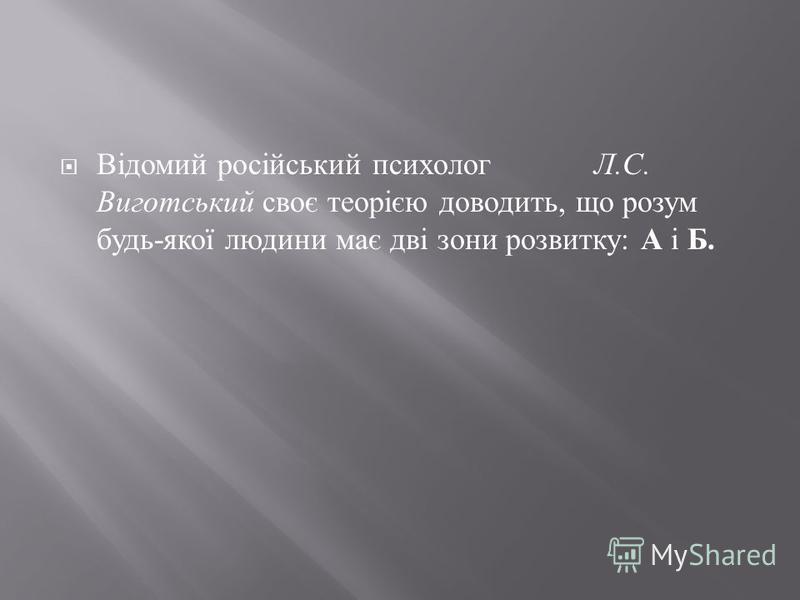 Відомий російський психолог Л. С. Виготський своє теорією доводить, що розум будь - якої людини має дві зони розвитку : А і Б.