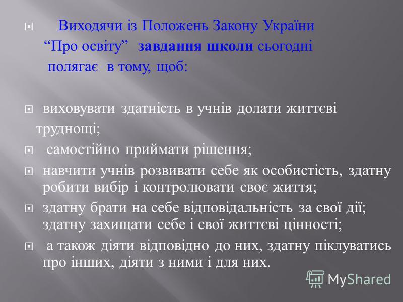 Виходячи із Положень Закону України Про освіту завдання школи сьогодні полягає в тому, щоб : виховувати здатність в учнів долати життєві труднощі ; самостійно приймати рішення ; навчити учнів розвивати себе як особистість, здатну робити вибір і контр