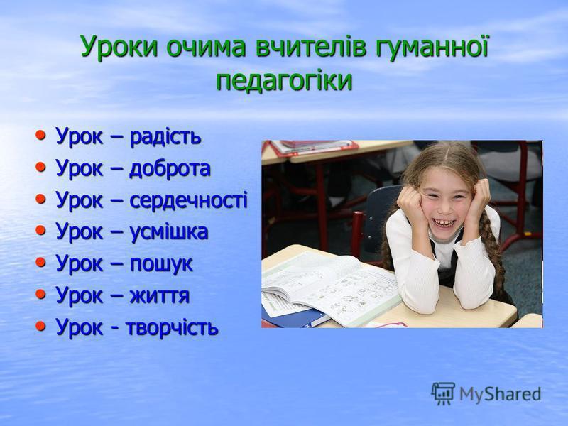 Уроки очима вчителів гуманної педагогіки Урок – радість Урок – радість Урок – доброта Урок – доброта Урок – сердечності Урок – сердечності Урок – усмішка Урок – усмішка Урок – пошук Урок – пошук Урок – життя Урок – життя Урок - творчість Урок - творч