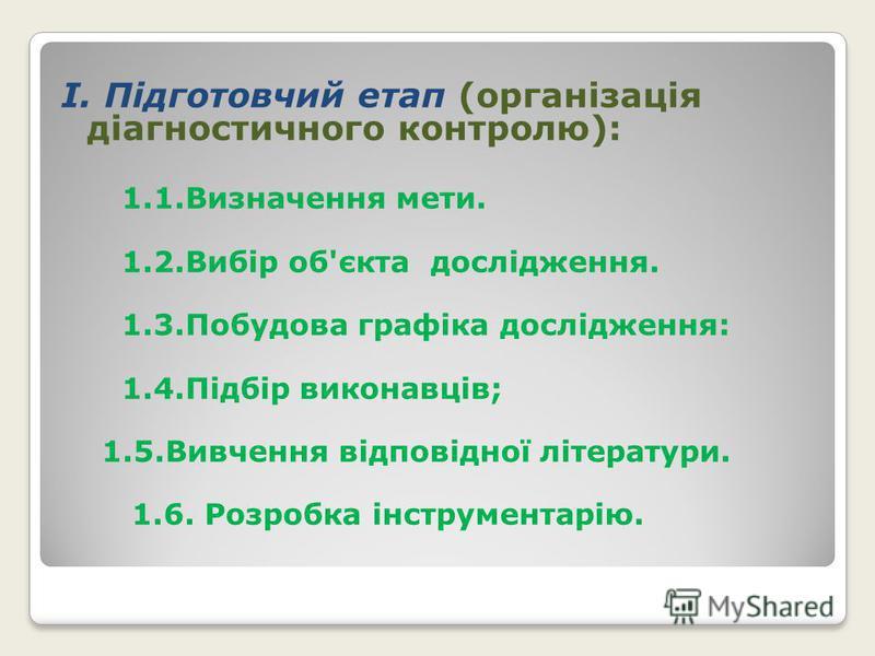 І. Підготовчий етап (організація діагностичного контролю): 1.1.Визначення мети. 1.2.Вибір об'єкта дослідження. 1.3.Побудова графіка дослідження: 1.4.Підбір виконавців; 1.5.Вивчення відповідної літератури. 1.6. Розробка інструментарію.