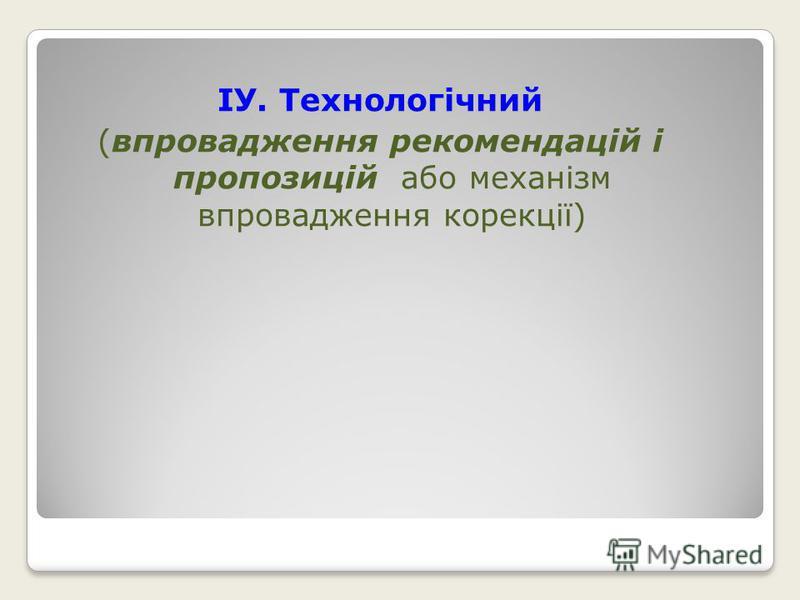 ІУ. Технологічний (впровадження рекомендацій і пропозицій або механізм впровадження корекції)