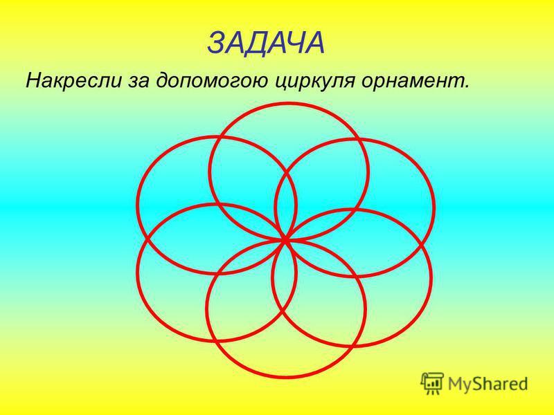 ЗАДАЧА Накресли за допомогою циркуля подібну фігуру