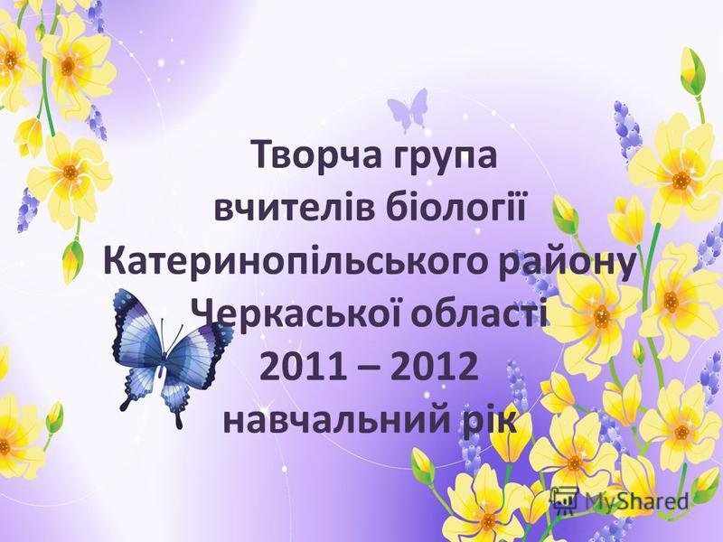 Творча група вчителів біології Катеринопільського району Черкаської області 2011 – 2012 навчальний рік