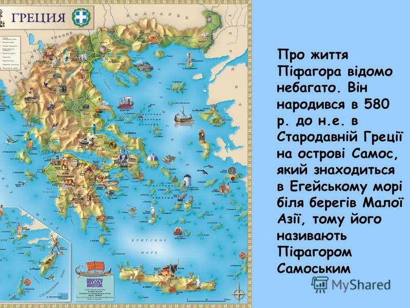 Про життя Піфагора відомо небагато. Він народився в 580 р. до н.е. в Стародавній Греції на острові Самос, який знаходиться в Егейському морі біля берегів Малої Азії, тому його називають Піфагором Самоським