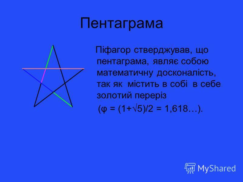 Пентаграма Піфагор стверджував, що пентаграма, являє собою математичну досконалість, так як містить в собі в себе золотий переріз (φ = (1+5)/2 = 1,618…).