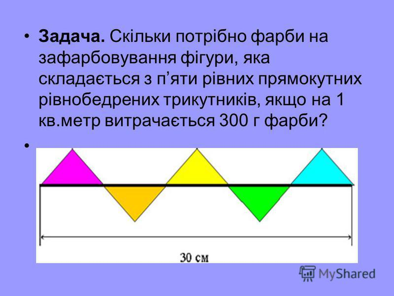 Задача. Скільки потрібно фарби на зафарбовування фігури, яка складається з пяти рівних прямокутних рівнобедрених трикутників, якщо на 1 кв.метр витрачається 300 г фарби?
