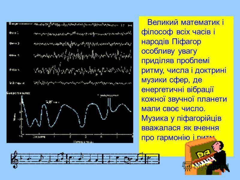 Великий математик і філософ всіх часів і народів Піфагор особливу увагу приділяв проблемі ритму, числа і доктрині музики сфер, де енергетичні вібрації кожної звучної планети мали своє число. Музика у піфагорійців вважалася як вчення про гармонію і ри