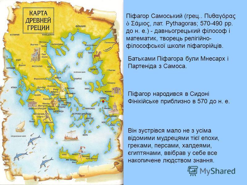 Піфагор Самоський (грец.. Πυθαγόρας Σάμιος, лат. Pythagoras; 570-490 рр. до н. е.) - давньогрецький філософ і математик, творець релігійно- філософської школи піфагорійців. Батьками Піфагора були Мнесарх і Партеніда з Самоса. Піфагор народився в Сидо