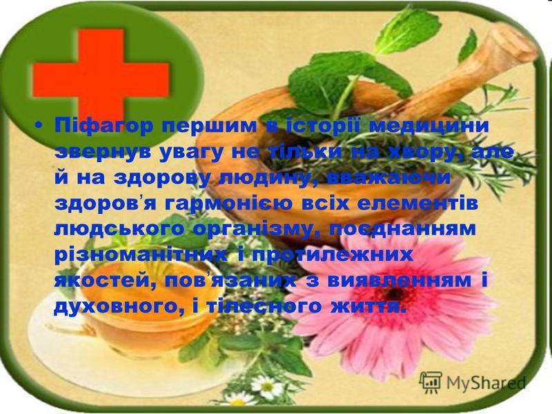 Піфагор першим в історії медицини звернув увагу не тільки на хвору, але й на здорову людину, вважаючи здоров я гармонією всіх елементів людського організму, поєднанням різноманітних і протилежних якостей, пов язаних з виявленням і духовного, і тілесн